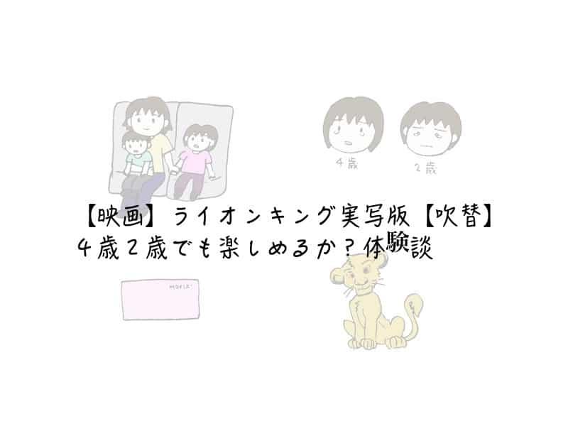 【映画】ライオンキング実写版【吹替】4歳2歳でも楽しめるか?体験談