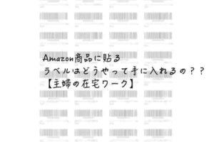 Amazon商品に貼るラベルはどうやって手に入れるの??【主婦の在宅ワーク】