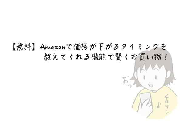 【無料】Amazonで価格が下がるタイミングを教えてくれる機能で賢くお買い物!