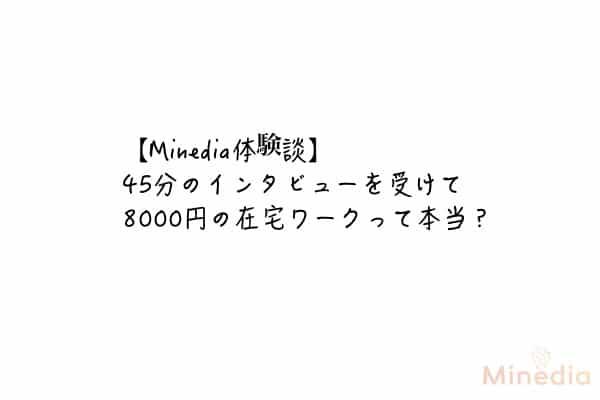 【Minedia体験談】45分のインタビューを受けて8000円の在宅ワークって本当?
