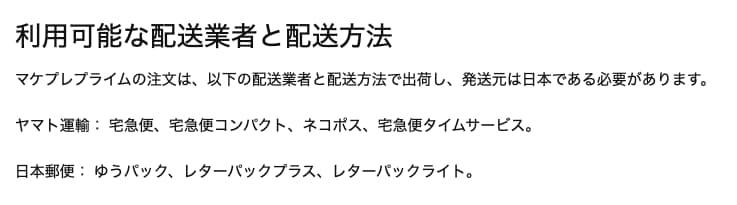 マケプレプライムの注文は、 以下の配送業者と配送方法で出荷し、発送元は日本である必要があります。   ヤマト運輸: 宅急便、宅急便コンパクト、ネコポス、宅急便タイムサービス。   日本郵便: ゆうパック、レターパックプラス、レターパックライト。
