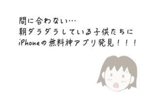 間に合わない…朝ダラダラしている子供たちにiPhoneの無料神アプリ発見!!!