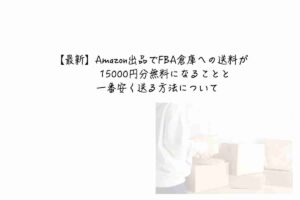 【最新】Amazon出品でFBA倉庫への送料が15000円分無料になることと一番安く送る方法について